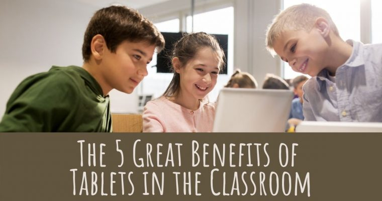 The 5 Great Benefits of Tablets in the Classroom